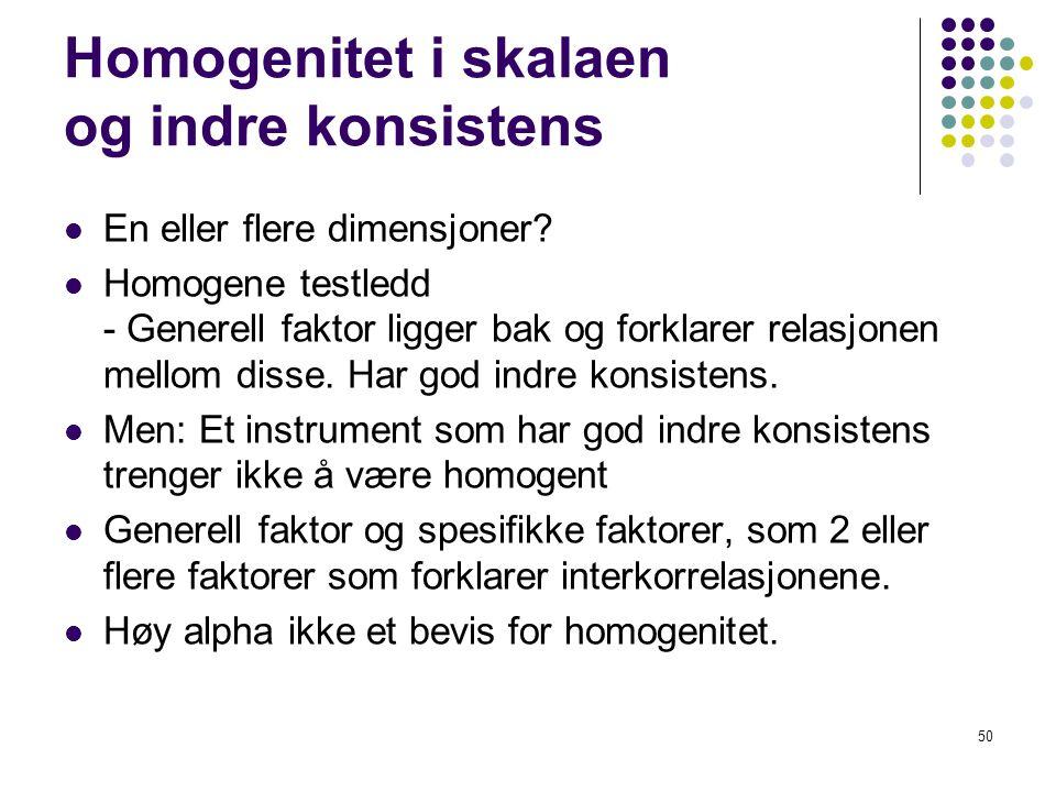 50 Homogenitet i skalaen og indre konsistens  En eller flere dimensjoner?  Homogene testledd - Generell faktor ligger bak og forklarer relasjonen me