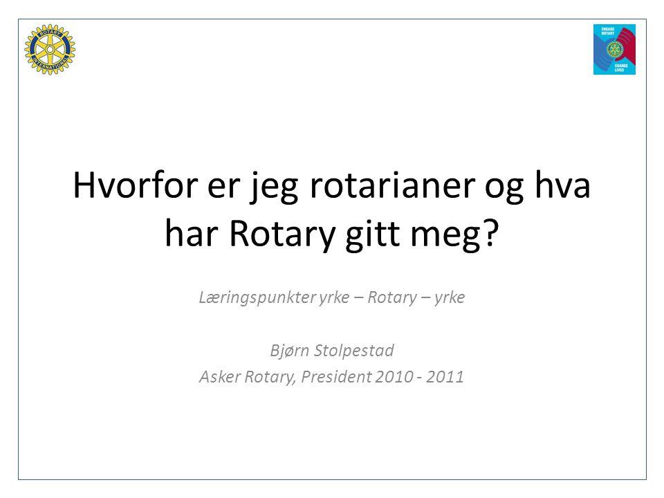 Hvorfor er jeg rotarianer og hva har Rotary gitt meg? Læringspunkter yrke – Rotary – yrke Bjørn Stolpestad Asker Rotary, President 2010 - 2011