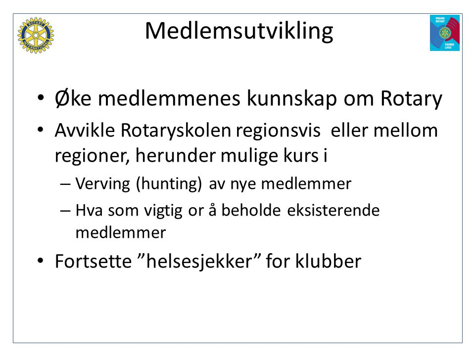 Medlemsutvikling • Øke medlemmenes kunnskap om Rotary • Avvikle Rotaryskolen regionsvis eller mellom regioner, herunder mulige kurs i – Verving (hunti