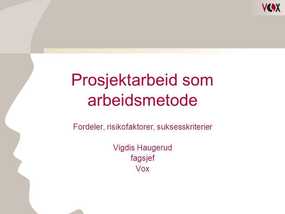 Prosjektarbeid som arbeidsmetode Fordeler, risikofaktorer, suksesskriterier Vigdis Haugerud fagsjef Vox