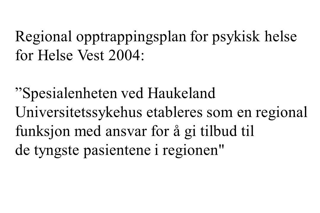 """Regional opptrappingsplan for psykisk helse for Helse Vest 2004: """"Spesialenheten ved Haukeland Universitetssykehus etableres som en regional funksjon"""