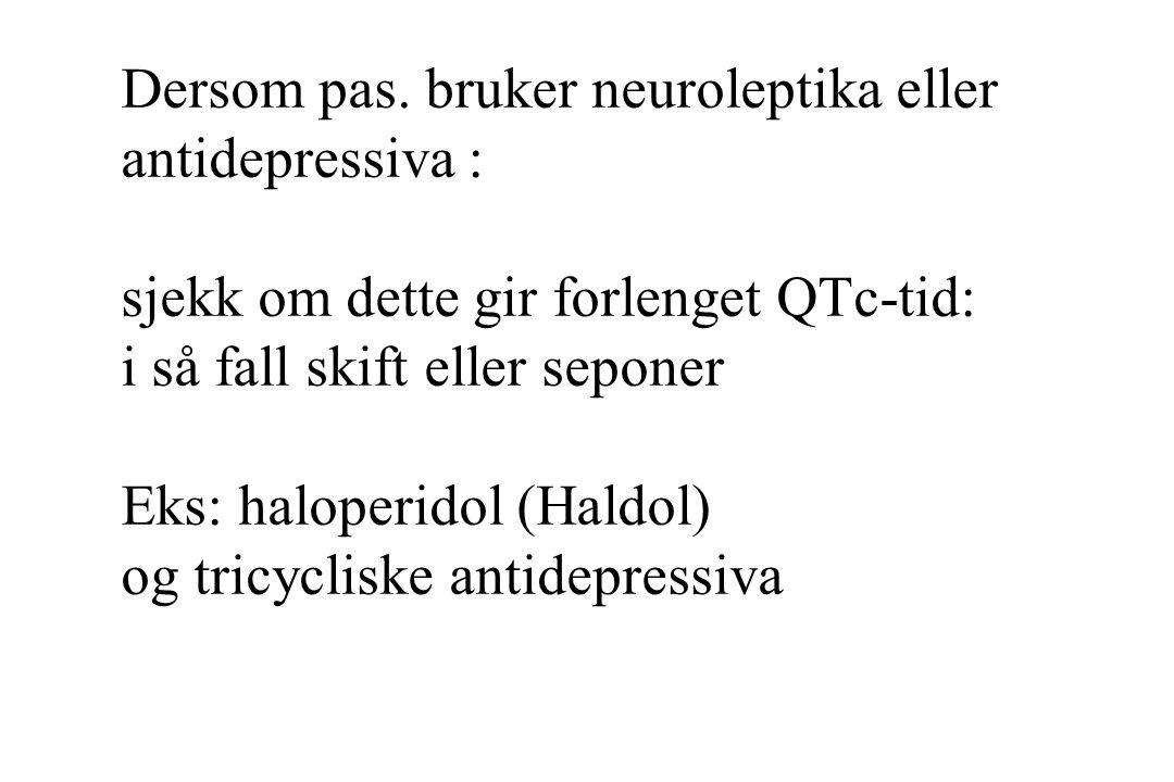 Dersom pas. bruker neuroleptika eller antidepressiva : sjekk om dette gir forlenget QTc-tid: i så fall skift eller seponer Eks: haloperidol (Haldol) o