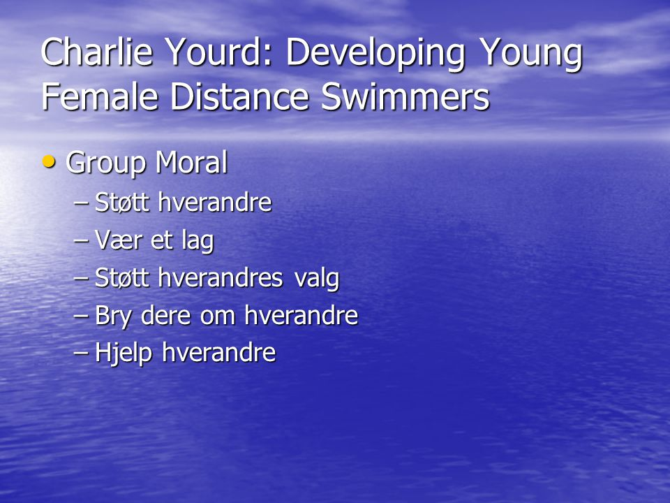 Charlie Yourd: Developing Young Female Distance Swimmers • Group Moral –Støtt hverandre –Vær et lag –Støtt hverandres valg –Bry dere om hverandre –Hje