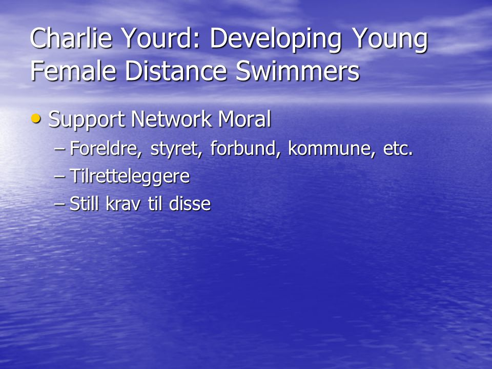 Charlie Yourd: Developing Young Female Distance Swimmers • Support Network Moral –Foreldre, styret, forbund, kommune, etc. –Tilretteleggere –Still kra