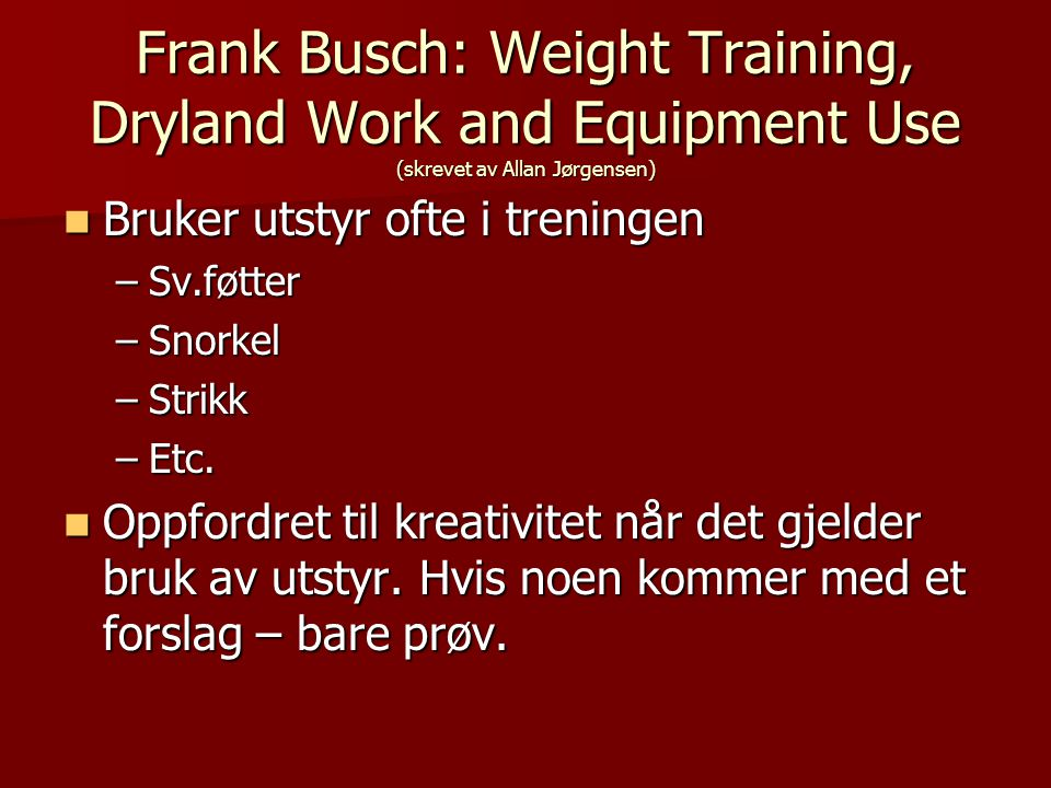 Frank Busch: Weight Training, Dryland Work and Equipment Use (skrevet av Allan Jørgensen)  Bruker utstyr ofte i treningen –Sv.føtter –Snorkel –Strikk