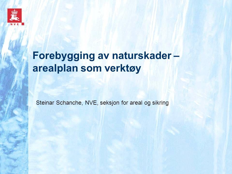 Forebygging av naturskader – arealplan som verktøy Steinar Schanche, NVE, seksjon for areal og sikring