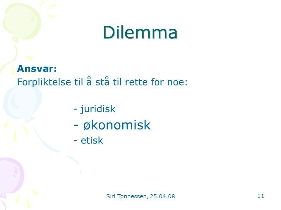 Siri Tønnessen, 25.04.08 11 Dilemma Ansvar: Forpliktelse til å stå til rette for noe: - juridisk - økonomisk - etisk