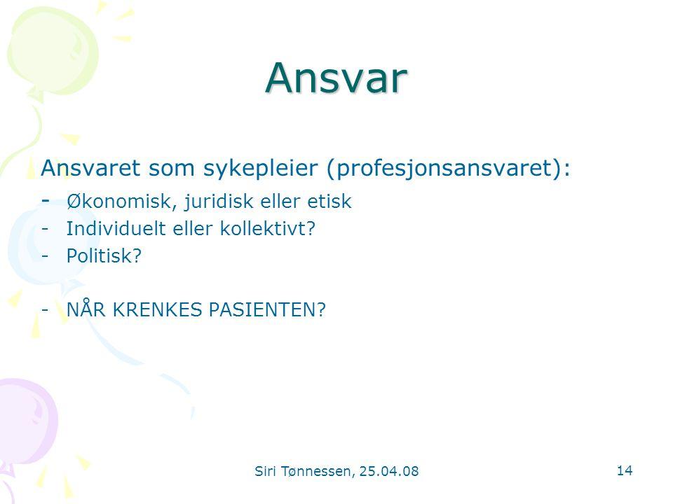 Siri Tønnessen, 25.04.08 14 Ansvar Ansvaret som sykepleier (profesjonsansvaret): - Økonomisk, juridisk eller etisk -Individuelt eller kollektivt? -Pol