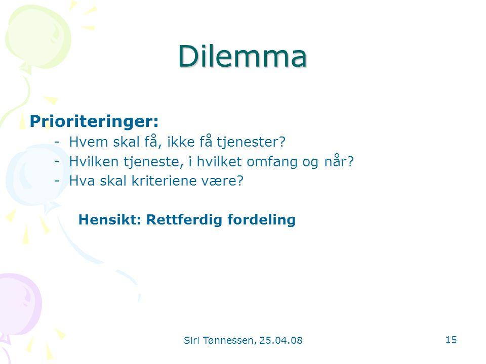 Siri Tønnessen, 25.04.08 15 Dilemma Prioriteringer: -Hvem skal få, ikke få tjenester? -Hvilken tjeneste, i hvilket omfang og når? -Hva skal kriteriene