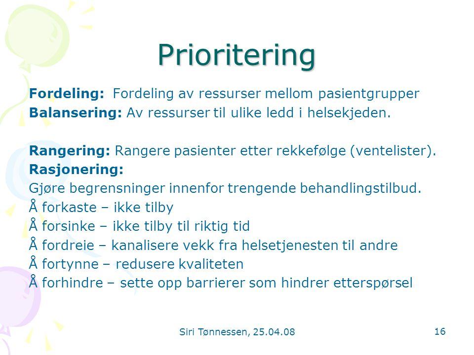 Siri Tønnessen, 25.04.08 16 Prioritering Fordeling: Fordeling av ressurser mellom pasientgrupper Balansering: Av ressurser til ulike ledd i helsekjede