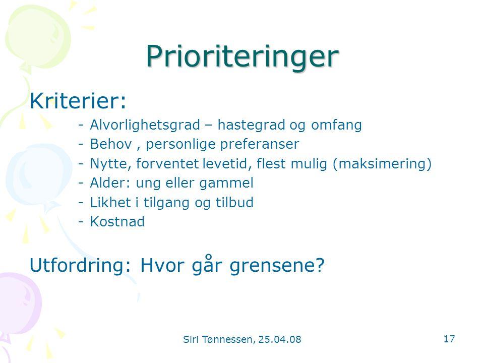 Siri Tønnessen, 25.04.08 17 Prioriteringer Kriterier: -Alvorlighetsgrad – hastegrad og omfang -Behov, personlige preferanser -Nytte, forventet levetid