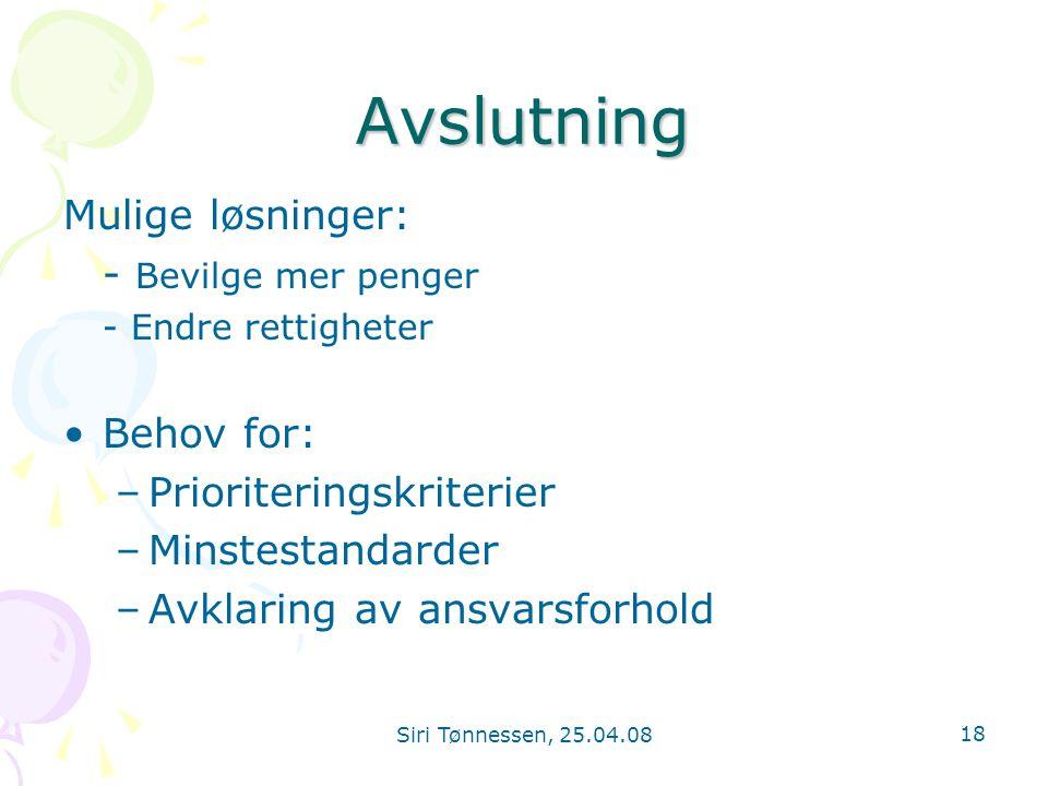 Siri Tønnessen, 25.04.08 18 Avslutning Mulige løsninger: - Bevilge mer penger - Endre rettigheter •Behov for: –Prioriteringskriterier –Minstestandarde