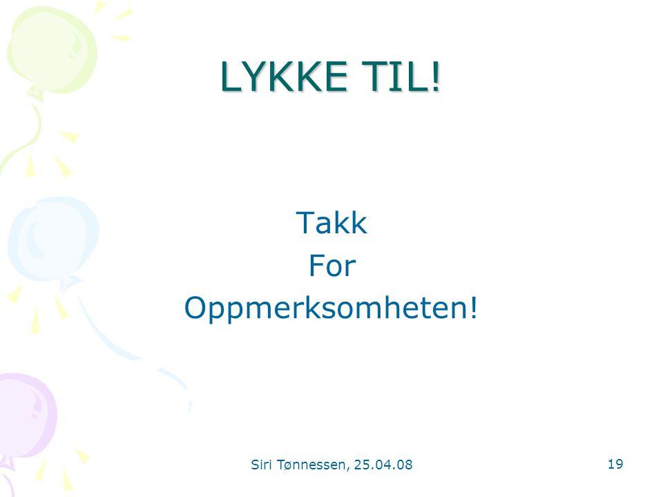 Siri Tønnessen, 25.04.08 19 LYKKE TIL! Takk For Oppmerksomheten!