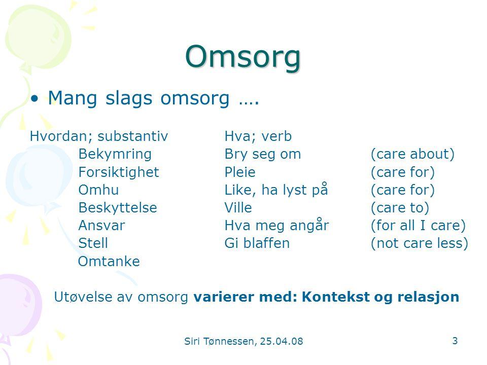 Siri Tønnessen, 25.04.08 3 Omsorg •Mang slags omsorg …. Hvordan; substantivHva; verb BekymringBry seg om (care about) ForsiktighetPleie(care for) Omhu
