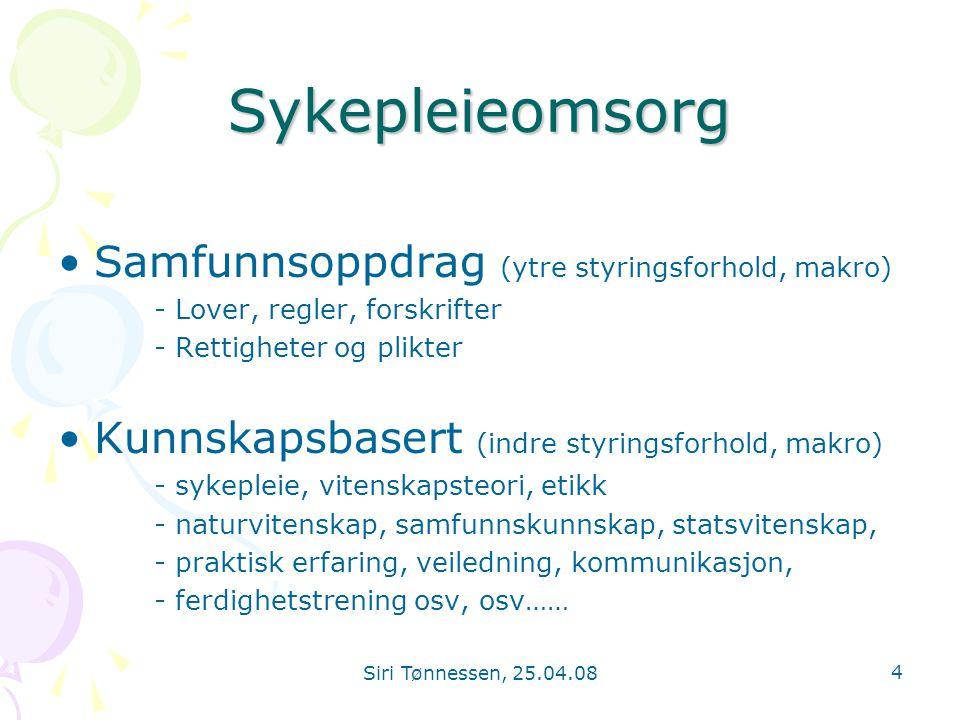 Siri Tønnessen, 25.04.08 4 Sykepleieomsorg •Samfunnsoppdrag (ytre styringsforhold, makro) - Lover, regler, forskrifter - Rettigheter og plikter •Kunns