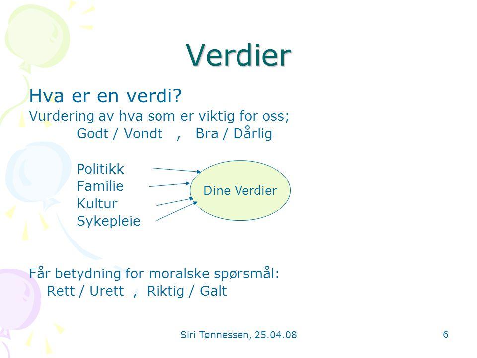 Siri Tønnessen, 25.04.08 6 Verdier Hva er en verdi? Vurdering av hva som er viktig for oss; Godt / Vondt, Bra / Dårlig Politikk Familie Kultur Sykeple