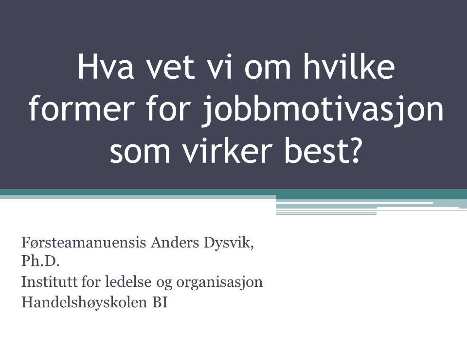 Hva vet vi om hvilke former for jobbmotivasjon som virker best? Førsteamanuensis Anders Dysvik, Ph.D. Institutt for ledelse og organisasjon Handelshøy