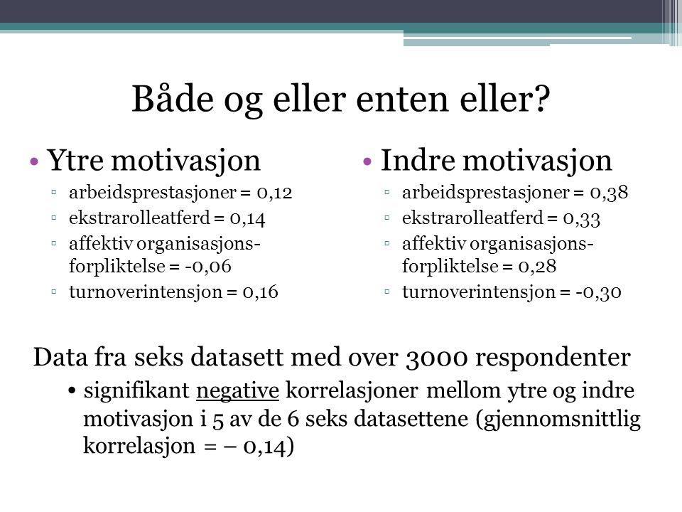 Både og eller enten eller? •Ytre motivasjon ▫arbeidsprestasjoner = 0,12 ▫ekstrarolleatferd = 0,14 ▫affektiv organisasjons- forpliktelse = -0,06 ▫turno
