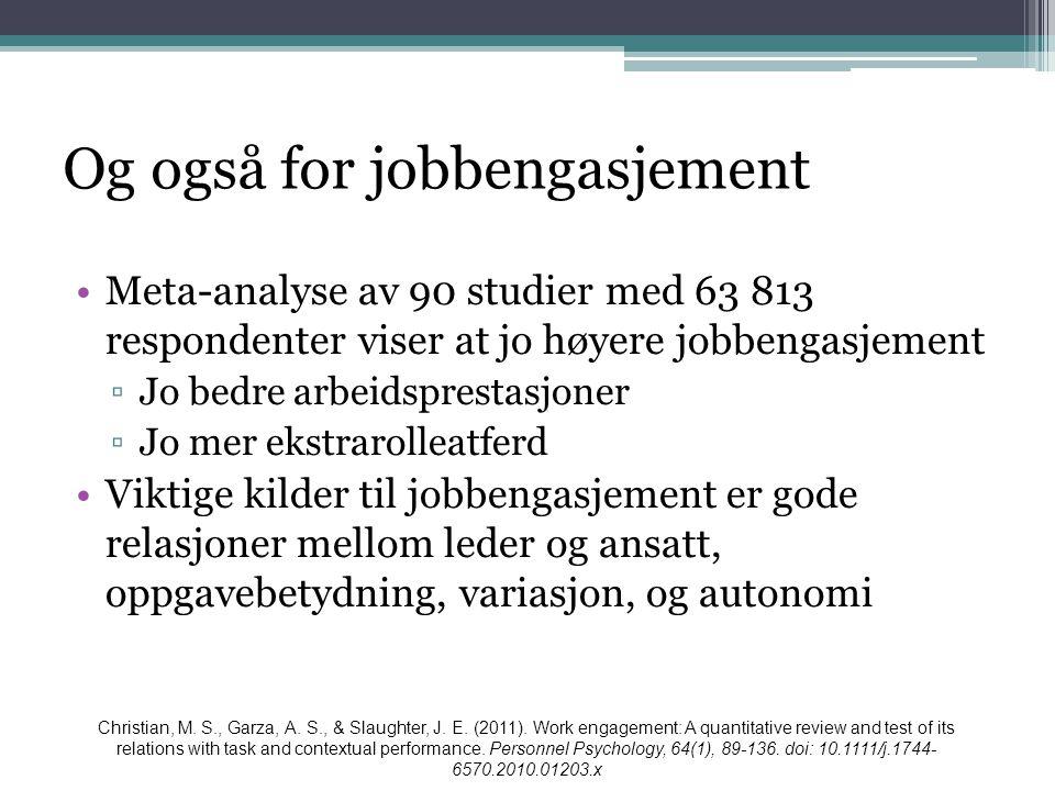 Og også for jobbengasjement •Meta-analyse av 90 studier med 63 813 respondenter viser at jo høyere jobbengasjement ▫Jo bedre arbeidsprestasjoner ▫Jo m
