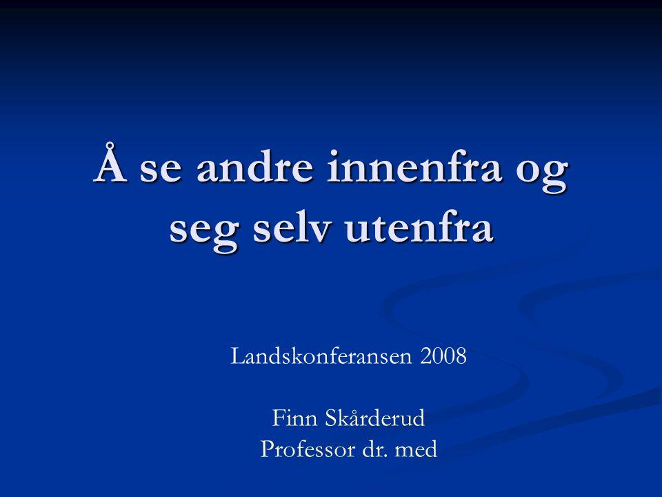 Å se andre innenfra og seg selv utenfra Landskonferansen 2008 Finn Skårderud Professor dr. med