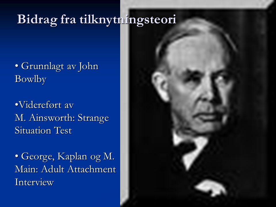 • Grunnlagt av John Bowlby •Videreført av M. Ainsworth: Strange Situation Test • George, Kaplan og M. Main: Adult Attachment Interview Bidrag fra tilk