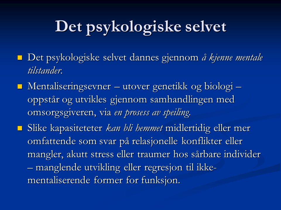 Det psykologiske selvet  Det psykologiske selvet dannes gjennom å kjenne mentale tilstander.  Mentaliseringsevner – utover genetikk og biologi – opp