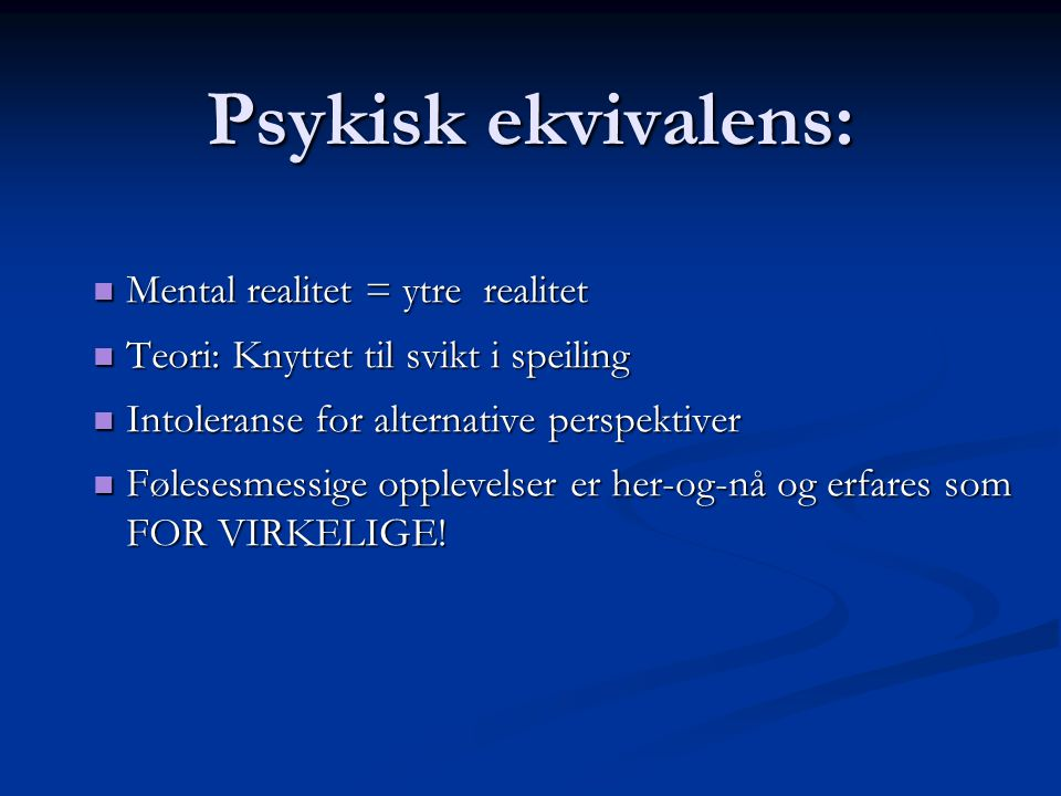 Psykisk ekvivalens:  Mental realitet = ytre realitet  Teori: Knyttet til svikt i speiling  Intoleranse for alternative perspektiver  Følesesmessig