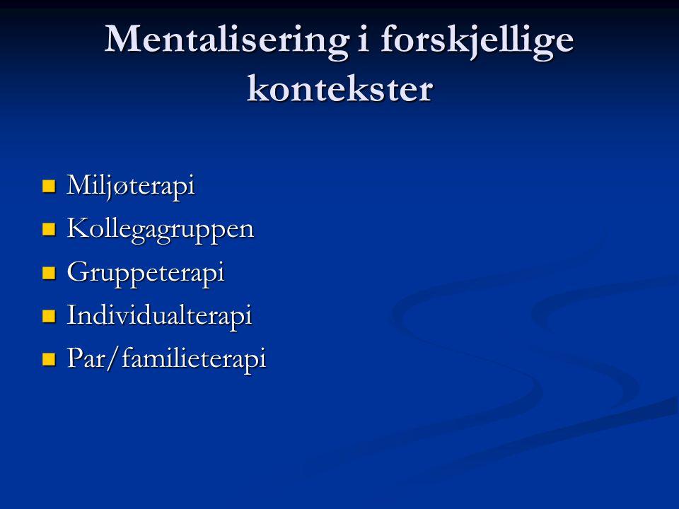 Mentalisering i forskjellige kontekster  Miljøterapi  Kollegagruppen  Gruppeterapi  Individualterapi  Par/familieterapi