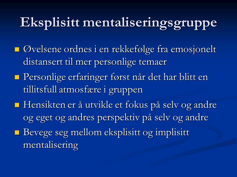 Eksplisitt mentaliseringsgruppe  Øvelsene ordnes i en rekkefølge fra emosjonelt distansert til mer personlige temaer  Personlige erfaringer først nå