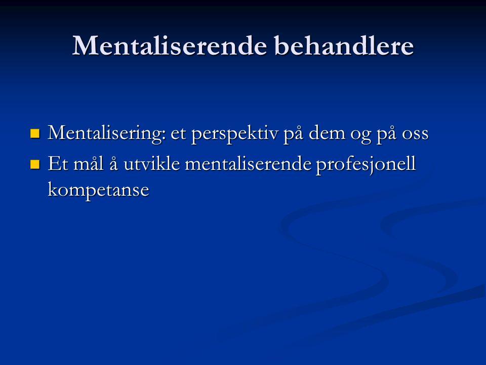 Mentaliserende behandlere  Mentalisering: et perspektiv på dem og på oss  Et mål å utvikle mentaliserende profesjonell kompetanse