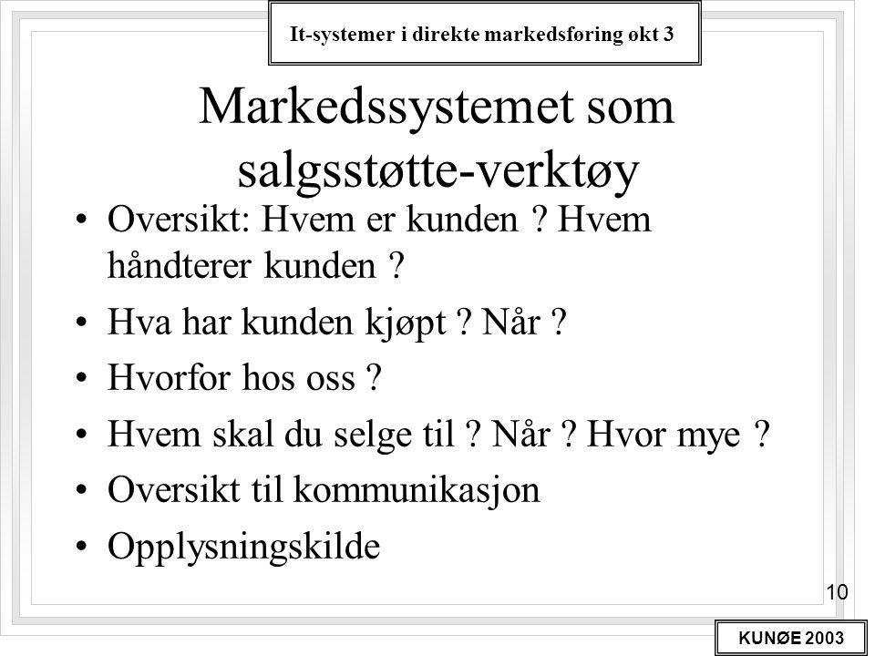 It-systemer i direkte markedsføring økt 3 KUNØE 2003 10 Markedssystemet som salgsstøtte-verktøy •Oversikt: Hvem er kunden ? Hvem håndterer kunden ? •H