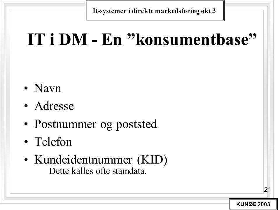 """It-systemer i direkte markedsføring økt 3 KUNØE 2003 21 IT i DM - En """"konsumentbase"""" •Navn •Adresse •Postnummer og poststed •Telefon •Kundeidentnummer"""