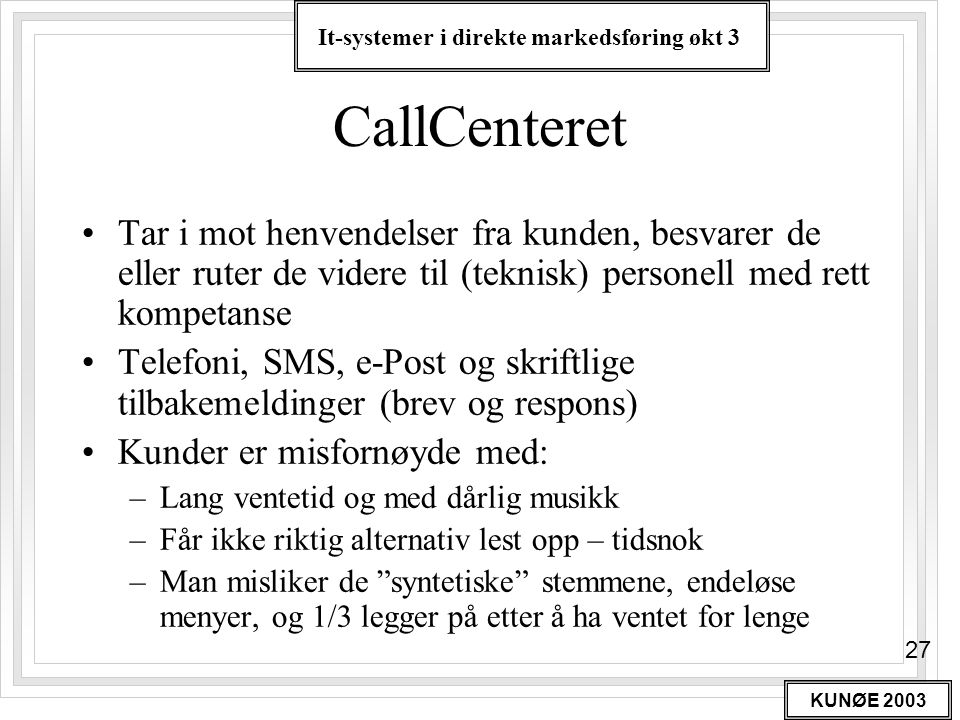 It-systemer i direkte markedsføring økt 3 KUNØE 2003 27 CallCenteret •Tar i mot henvendelser fra kunden, besvarer de eller ruter de videre til (teknis