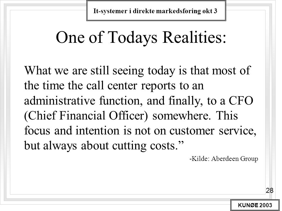 It-systemer i direkte markedsføring økt 3 KUNØE 2003 28 One of Todays Realities: What we are still seeing today is that most of the time the call center reports to an administrative function, and finally, to a CFO (Chief Financial Officer) somewhere.