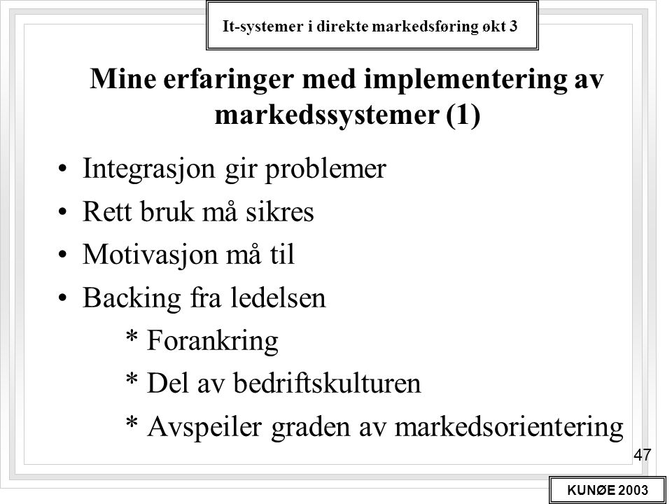 It-systemer i direkte markedsføring økt 3 KUNØE 2003 47 Mine erfaringer med implementering av markedssystemer (1) •Integrasjon gir problemer •Rett bru