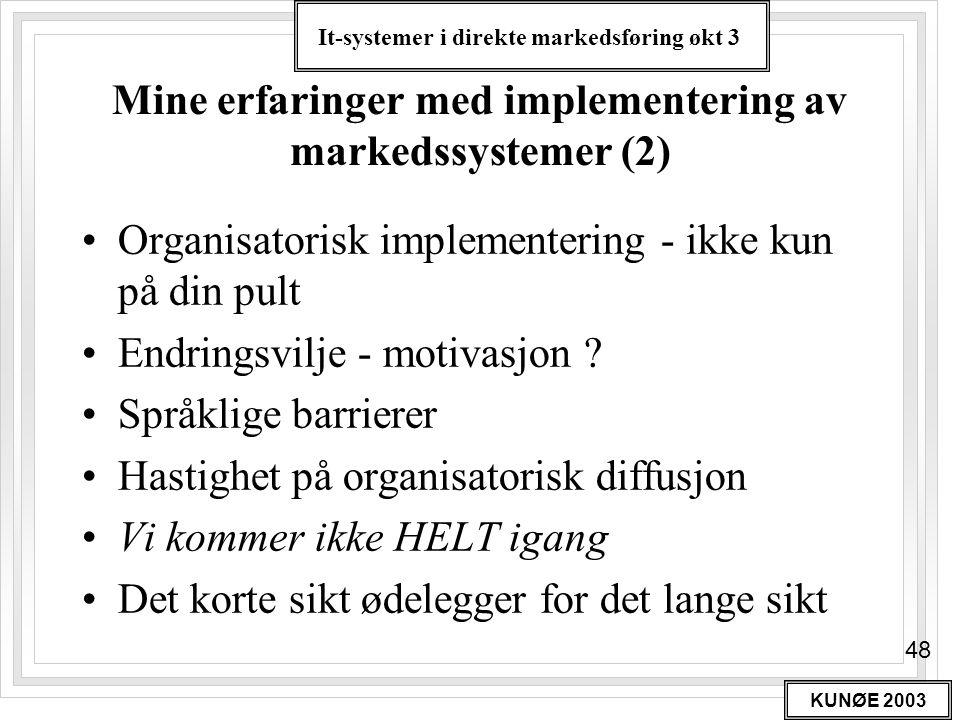 It-systemer i direkte markedsføring økt 3 KUNØE 2003 48 Mine erfaringer med implementering av markedssystemer (2) •Organisatorisk implementering - ikk