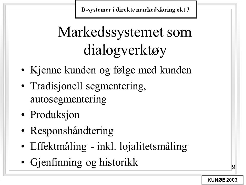 It-systemer i direkte markedsføring økt 3 KUNØE 2003 9 Markedssystemet som dialogverktøy •Kjenne kunden og følge med kunden •Tradisjonell segmentering