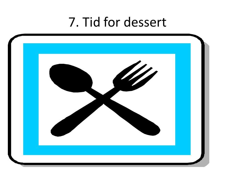 7. Tid for dessert