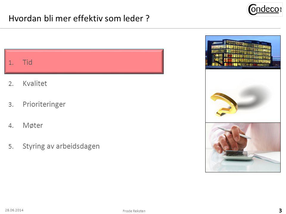 Hvordan bli mer effektiv som leder ? 1. Tid 2. Kvalitet 3. Prioriteringer 4. Møter 5. Styring av arbeidsdagen Frode Reksten 3 28.06.2014