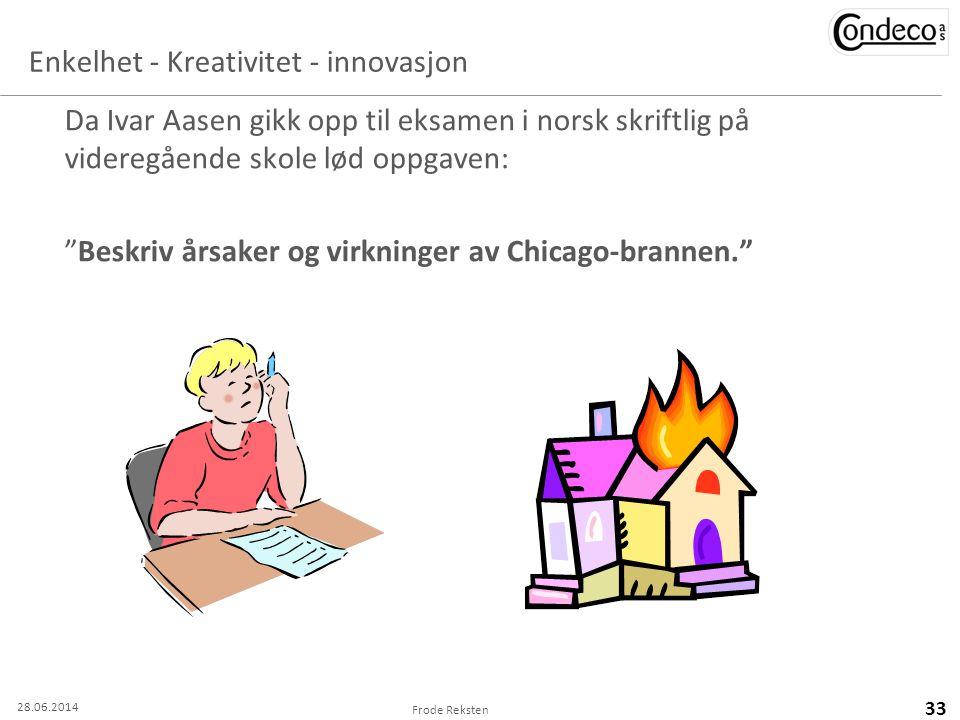 Frode Reksten 33 Enkelhet - Kreativitet - innovasjon Da Ivar Aasen gikk opp til eksamen i norsk skriftlig på videregående skole lød oppgaven: Beskriv årsaker og virkninger av Chicago-brannen. 28.06.2014