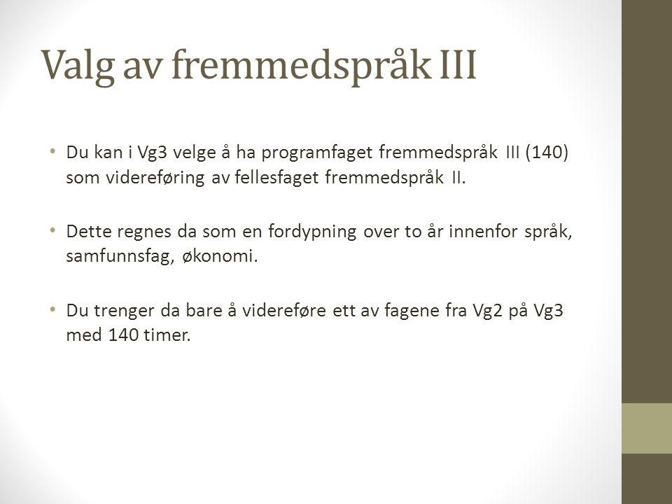 Valg av fremmedspråk III • Du kan i Vg3 velge å ha programfaget fremmedspråk III (140) som videreføring av fellesfaget fremmedspråk II. • Dette regnes
