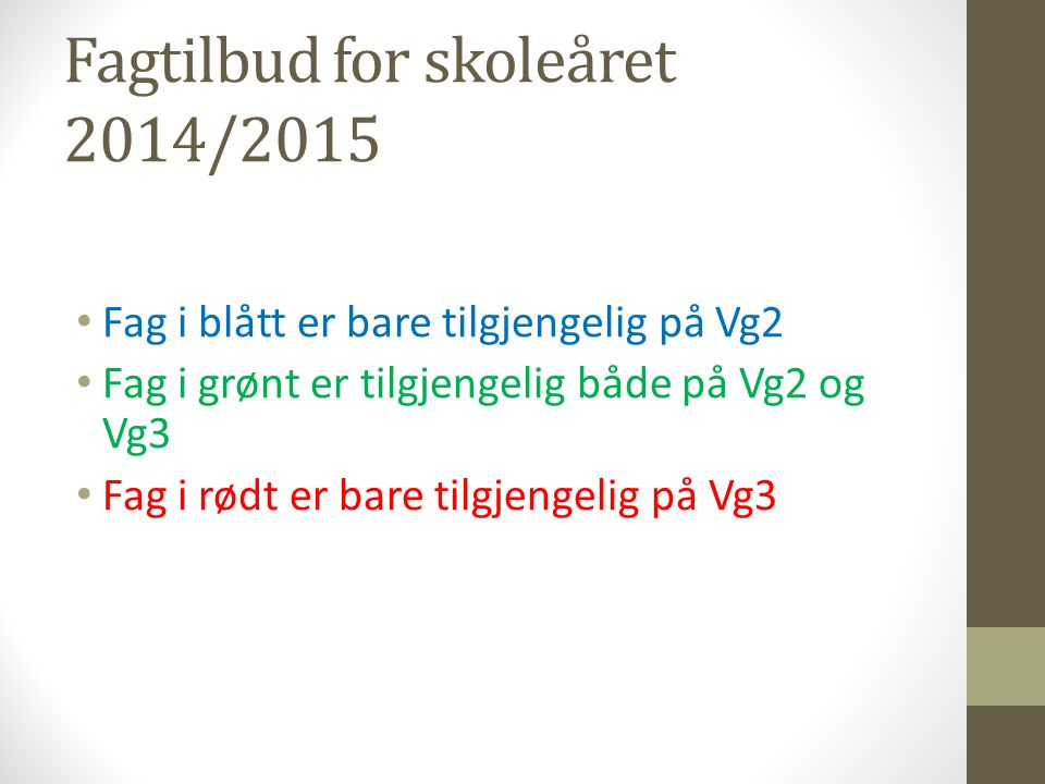 Fagtilbud for skoleåret 2014/2015 • Fag i blått er bare tilgjengelig på Vg2 • Fag i grønt er tilgjengelig både på Vg2 og Vg3 • Fag i rødt er bare tilg