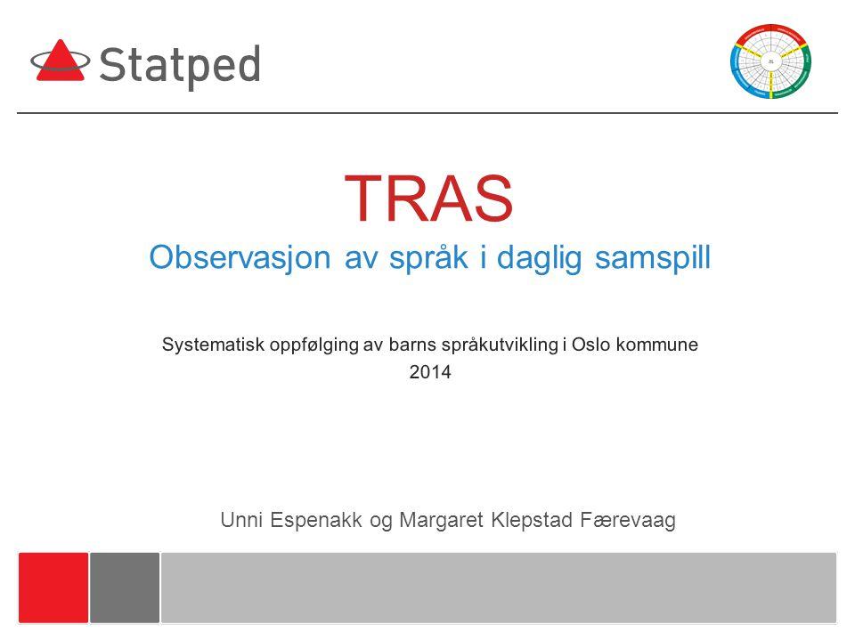 TRAS Observasjon av språk i daglig samspill Systematisk oppfølging av barns språkutvikling i Oslo kommune 2014 Unni Espenakk og Margaret Klepstad Fære
