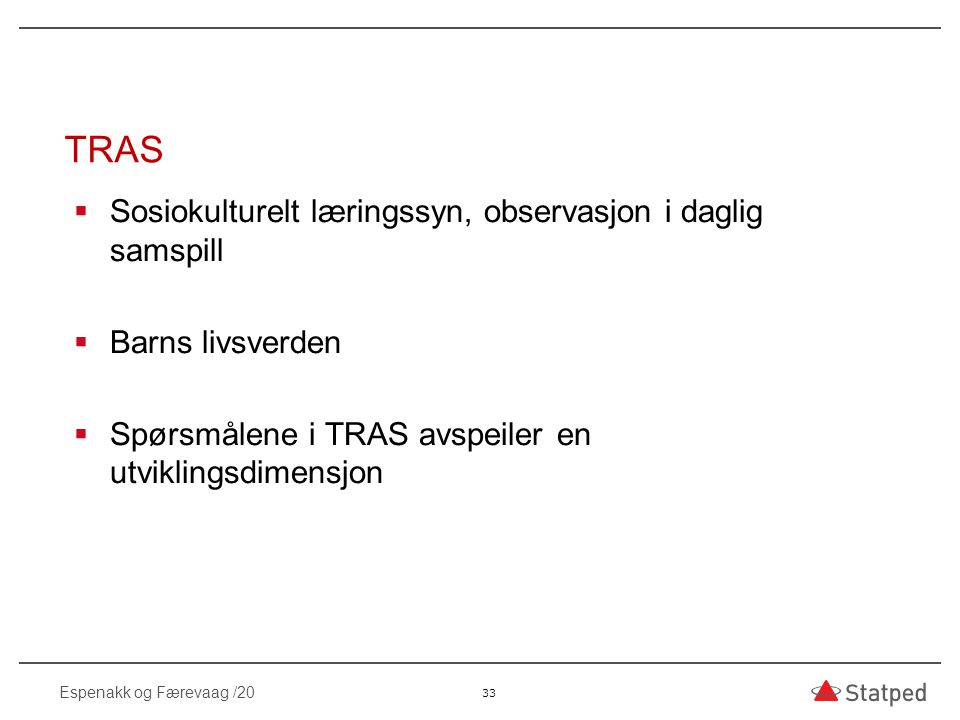 TRAS  Sosiokulturelt læringssyn, observasjon i daglig samspill  Barns livsverden  Spørsmålene i TRAS avspeiler en utviklingsdimensjon 33 Espenakk o