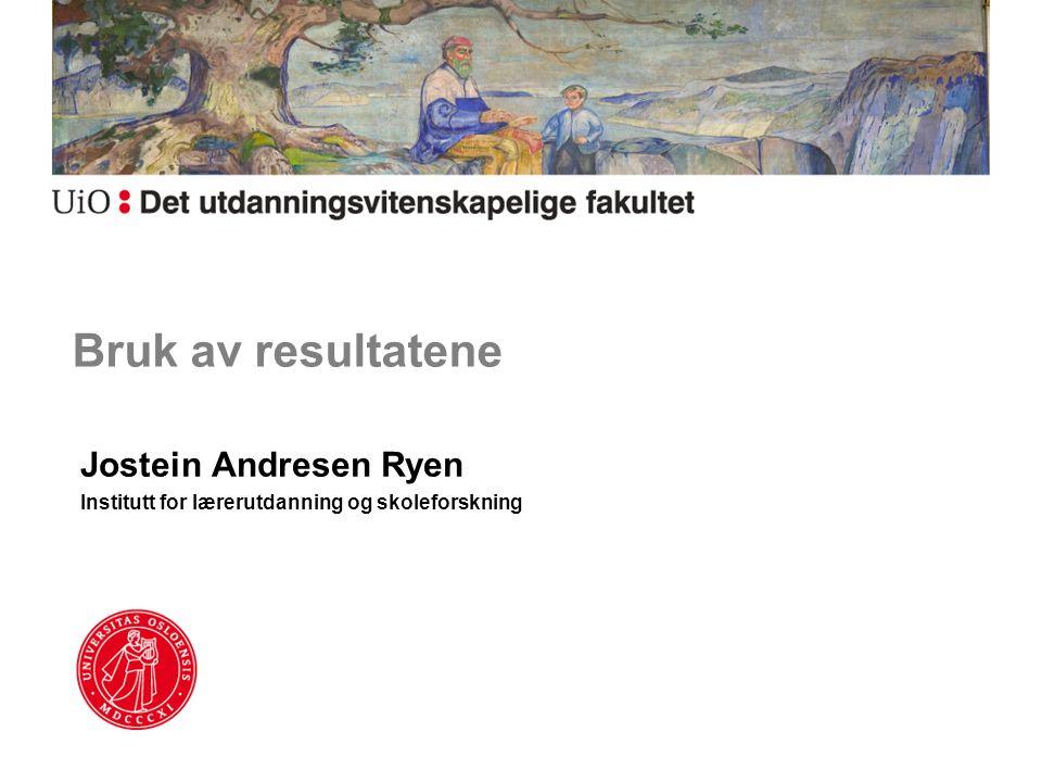 Bruk av resultatene Jostein Andresen Ryen Institutt for lærerutdanning og skoleforskning