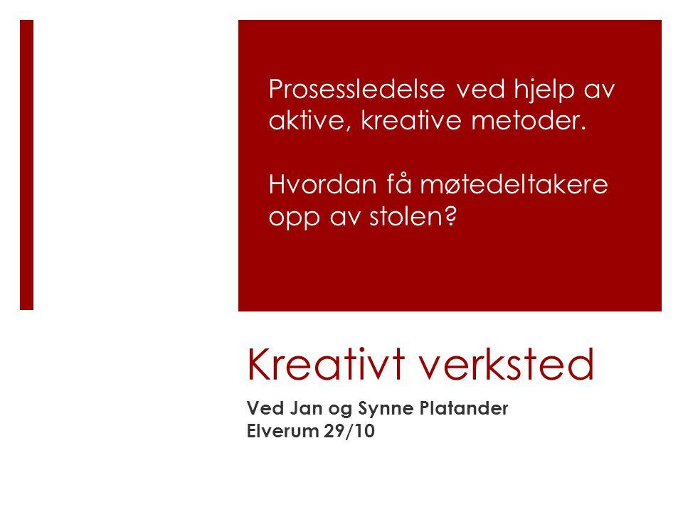 Kreativt verksted Ved Jan og Synne Platander Elverum 29/10 Prosessledelse ved hjelp av aktive, kreative metoder. Hvordan få møtedeltakere opp av stole