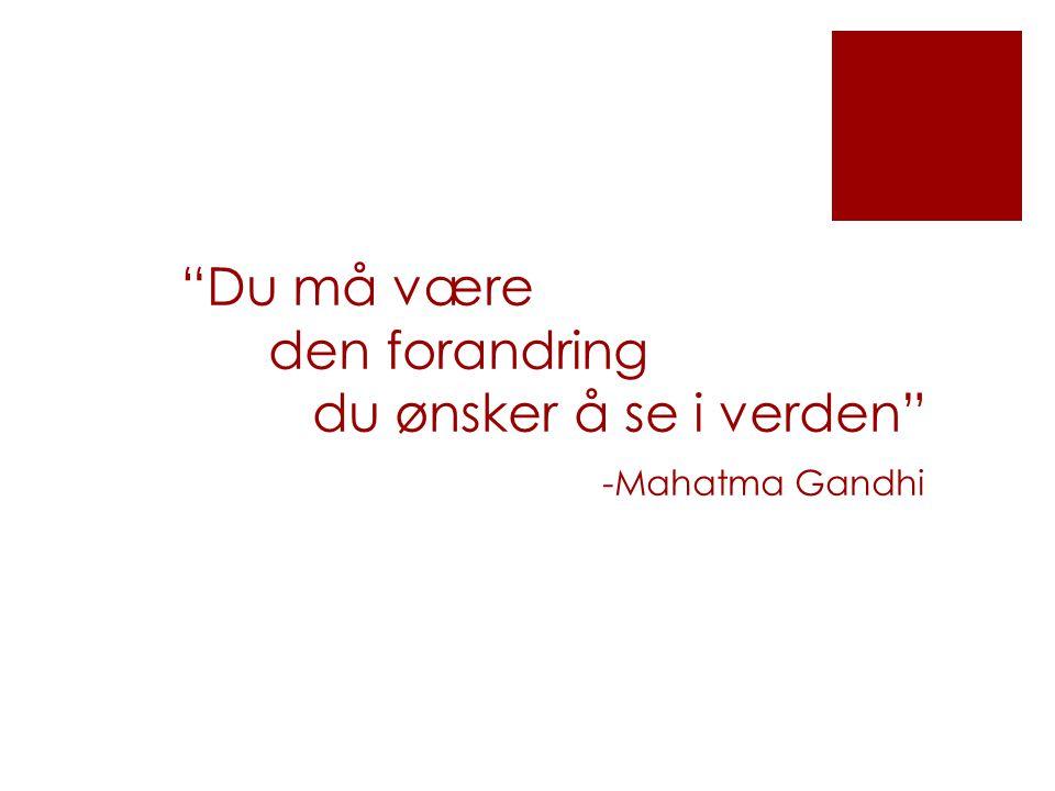 """""""Du må være den forandring du ønsker å se i verden"""" -Mahatma Gandhi"""