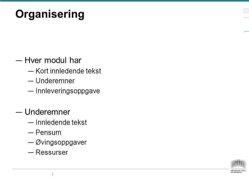 Organisering — Hver modul har — Kort innledende tekst — Underemner — Innleveringsoppgave — Underemner — Innledende tekst — Pensum — Øvingsoppgaver — Ressurser