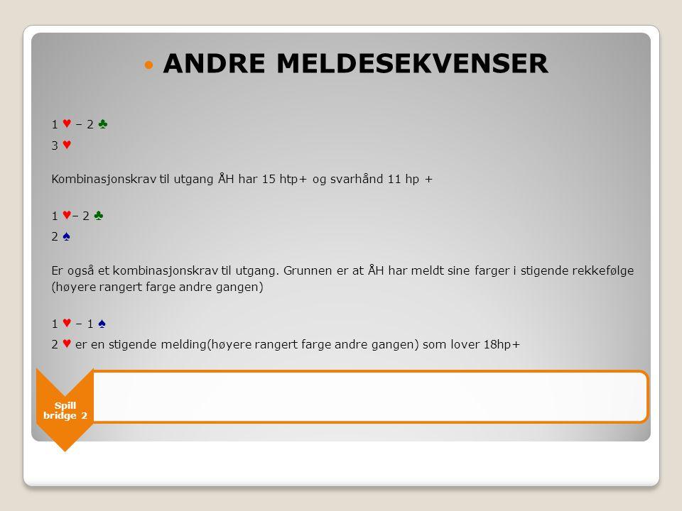 Spill bridge 2  ANDRE MELDESEKVENSER 1 ♥ – 2 ♣ 3 ♥ Kombinasjonskrav til utgang ÅH har 15 htp+ og svarhånd 11 hp + 1 ♥ – 2 ♣ 2 ♠ Er også et kombinasjonskrav til utgang.