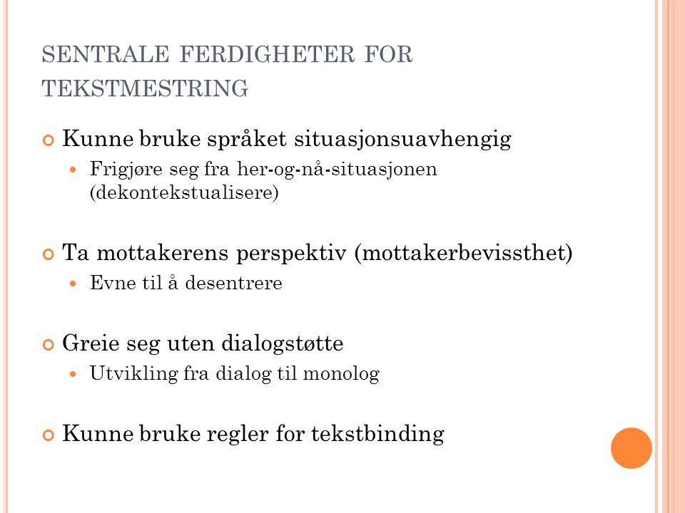 SENTRALE FERDIGHETER FOR TEKSTMESTRING Kunne bruke språket situasjonsuavhengig  Frigjøre seg fra her-og-nå-situasjonen (dekontekstualisere) Ta mottak